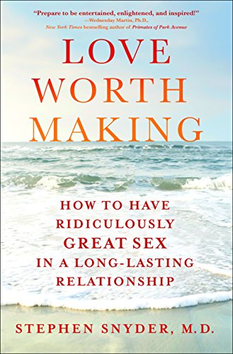 Love Worth Making: How to Have Ridiculously Great Sex in a Long-Lasting Relationship (English Edition) por M.D., Stephen Snyder