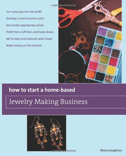 How to Start a Home-Based Jewelry Making Business: *Turn Your Passion into Profit *Develop a Smart Business Plan *Set Market-Appropriate Prices ... on the Internet (Home-Based Business Series) by Maire Loughran (2-Jun-2009) Paperback