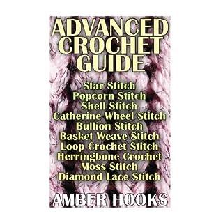 Advanced Crochet Guide: Star Stitch, Popcorn Stitch, Shell Stitch, Catherine Wheel: (Bullion Stitch, Basket Weave Stitch, Loop Crochet Stitch, Herringbone Crochet, Moss Stitch, Diamond Lace Stitch)