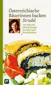 Österreichische Bäuerinnen backen Strudel: 200 süße und pikante Rezepte aus allen neun Bundesländern (Regionale Jahreszeitenküche. Einfache Rezepte für jeden Tag! 6)