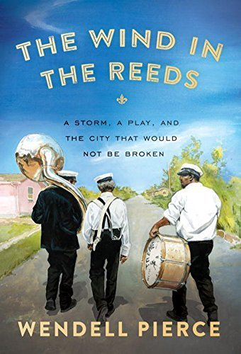 The Wind in the Reeds: A Storm, A Play, and the City That Would Not Be Broken by Wendell Pierce (2015-09-08)
