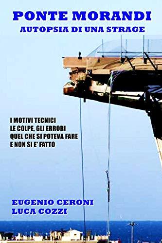 Ponte Morandi - Autopsia di una strage: I motivi tecnici, le colpe, gli errori. Quel che si poteva fare e non si è fatto di Ing. Eugenio Ceroni