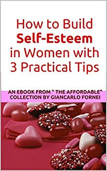 """How to Build Self-Esteem in Women with 3 Practical Tips: An eBook from """"The Affordable"""" collection by Giancarlo Fornei (The Affordable collection 1) (English Edition) di [Fornei, Giancarlo]"""