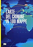 L'arte del crimine in 100 mappe. Truffe, furti e colpi di genio