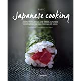 Basic Japanese Cooking: Sushi, Teppanyaki and Other Japanese Specialties You Can Prepare at Home
