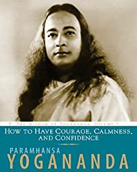 How to Have Courage, Calmness and Confidence: The Wisdom of Yogananda (Volume 5) by Paramhansa Yogananda (2010-04-16)
