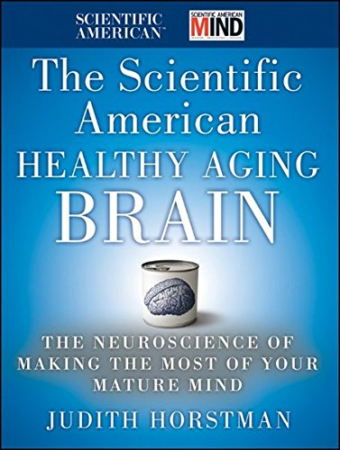the-scientific-american-healthy-aging-brain-the-neuroscience-of-making-the-most-of-your-mature-mind