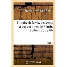Histoire de La Vie, Des Ecrits Et Des Doctrines de Martin Luther. T. 1 (Religion)
