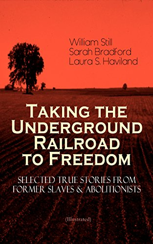 Taking the Underground Railroad to Freedom - Selected True Stories from Former Slaves & Abolitionists (Illustrated): Collected Record of Authentic Narratives, ... the Underground Railroad (English Edition) PDF Books