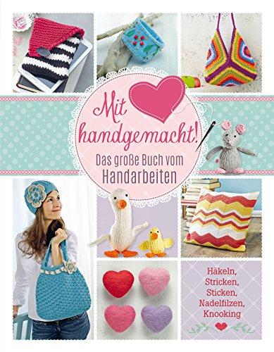Mit Liebe handgemacht: Das große Buch vom Handarbeiten -