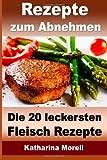 Rezepte zum Abnehmen - Die 20 leckersten Fleisch Rezepte mit Tipps zum Abnehmen: Fett verbrennen mit gesunder Ernährung (Rezepte zum Abnehmen - Fleisch Rezepte)