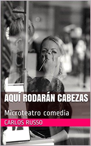 Aquí rodarán cabezas: Microteatro comedia (Microteatro de Carlos Russo  nº 3) por Carlos Russo