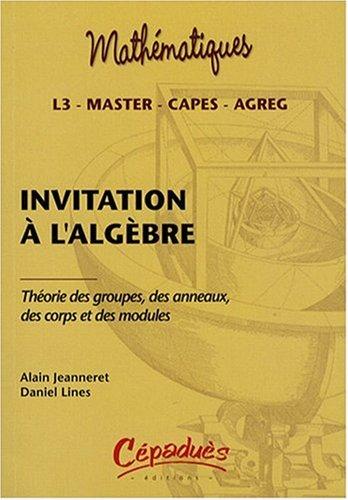 Invitation à l'algèbre : Théorie des groupes, des anneaux, des corps et des modules