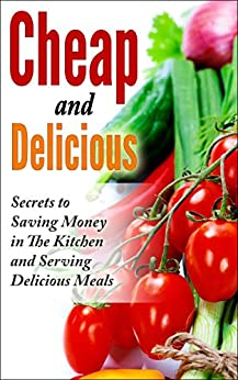 Cheap and Delicious: Secrets to Saving Money In the Kitchen and Serving Delicious Meals by [Springstin, Oliver]