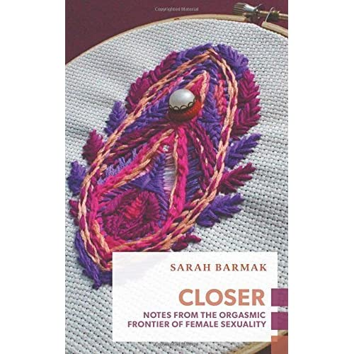 Closer: Notes from the Orgasmic Frontier of Female Sexuality (Exploded Views) by Sarah Barmak (2016-08-09)