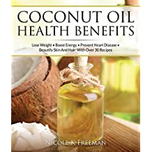 Coconut Oil Miracle - Health Benefits, Diets & Uses Of Coconut Oil: Lose Weight - Boost Energy - Prevent Heart Disease - Beautify Skin And Hair: With Over ... Oil Weight Loss Book 1) (English Edition)
