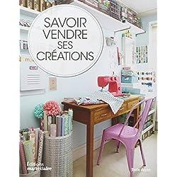 Savoir vendre ses créations : Comment vendre vos créations, chez vous, sur Internet et en boutique