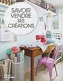 Savoir vendre ses créations : Comment vendre vos créations, chez vous, sur Internet et en boutique...