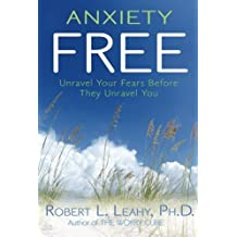 Anxiety Free: Unravel Your Fears Before They Unravel You by Robert L. Leahy (2010-04-01)