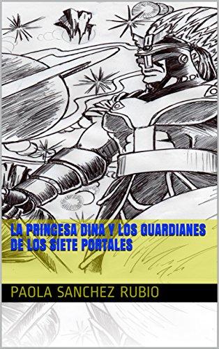 LA PRINCESA DINA Y LOS GUARDIANES DE LOS SIETE PORTALES por Paola Sanchez Rubio