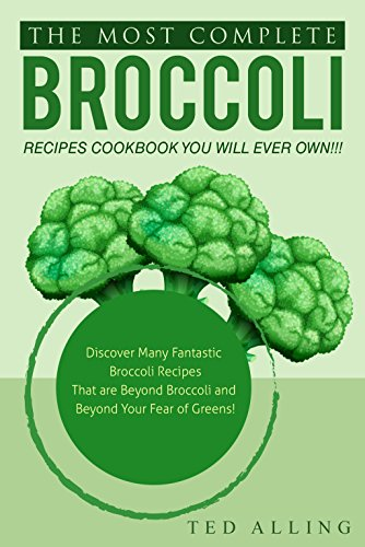 Sprouting Broccoli (The Most Complete Broccoli Recipes Cookbook You Will Ever Own!!!: Discover Many Fantastic Broccoli Recipes That are Beyond Broccoli and Beyond Your Fear of Greens! (English Edition))