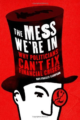 The Mess We're In: Why Politicians Can't Fix Financial Crises: Written by Guy Fraser-Sampson, 2012 Edition, Publisher: Elliott & Thompson Limited [Hardcover]