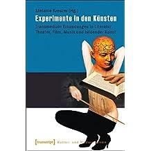 Experimente in den Künsten: Transmediale Erkundungen in Literatur, Theater, Film, Musik und bildender Kunst (Kultur- und Medientheorie)