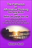 The Pathways to Affirmative Thinking: How Being Mindful and Selfish Can Change Your Life: a Compilation of Affirmative Thoughts and Poems to Create the Life You Want and Deserve