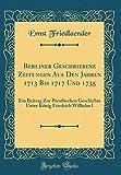Berliner Geschriebene Zeitungen Aus Den Jahren 1713 Bis 1717 Und 1735: Ein Beitrag Zur Preuischen Geschichte Unter Konig Friedrich Wilhelm I (Classic Reprint)