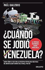¿Cuándo se jodió Venezuela?: Sobre cómo el país con las reservas petroleras más ricas del mundo acabó sumido en la ruina, otra vez par Raúl Gallegos