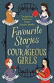 Favourite Stories of Courageous Girls: inspiring heroines from classic children's b