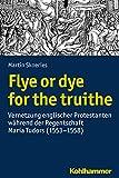 Flye or dye for the truithe: Vernetzung englischer Protestanten während der Regentschaft Maria Tudors (1553-1558) (Wege zur Geschichtswissenschaft)