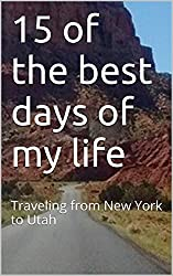15 of the best days of my life: Traveling from New York to Utah (English Edition)