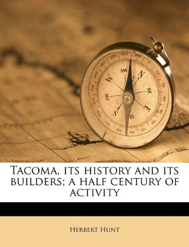Tacoma, its History and its Builders; A Half Century of Activity: Volume I by Herbert Hunt (2010-08-30)