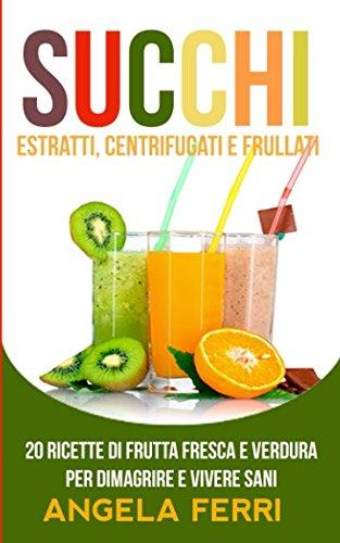 succhi: estratti, centrifugati e frullati: 20 ricette di frutta fresca e verdura per dimagrire e vivere sani