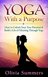 Yoga: With a Purpose--How to Unlock Your True Potential and Build a Life of Meaning Through Yoga (Yoga Mastery Series, Yoga Philosophy, Mindful Living) (English Edition)