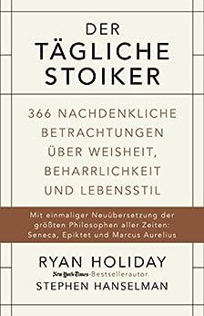 Der tägliche Stoiker: 366 nachdenkliche Betrachtungen über Weisheit, Beharrlichkeit und Lebensstil von [Holiday, Ryan, Hanselman, Stephen]