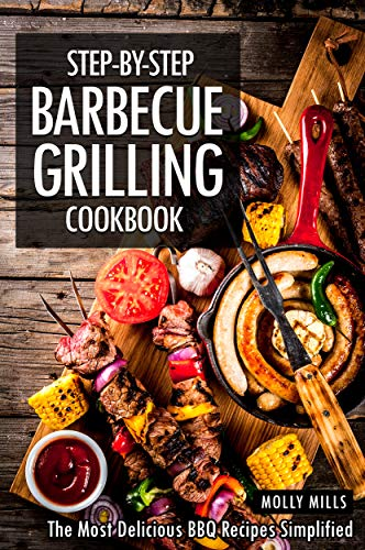 Step-by-Step Barbecue Grilling Cookbook: The Most Delicious BBQ Recipes Simplified