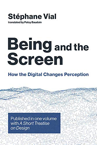 Being and the Screen: How the Digital Changes Perception. Published in One Volume with a Short Treatise on Design (Design Thinking, Design Theory)
