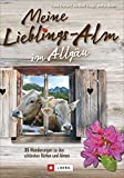 Meine Lieblings-Alm im Allgäu: 35 Wanderungen zu den schönsten Hütten, Almen und Alpen