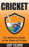 Cricket - The Definitive Guide to the Game of Cricket: The Game of Cricket Uncovered (Your Favorite Sports Book 6)