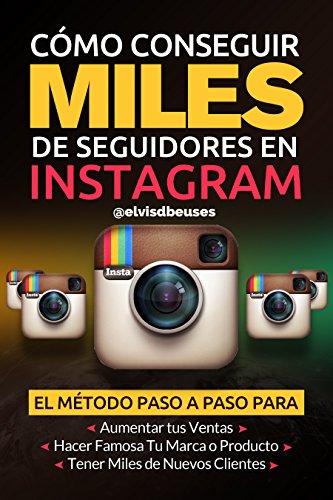 Como Conseguir Miles de Seguidores en Instagram: El metodo paso a paso para aumentar tus ventas, obtener miles de clientes nuevos y hacer famosa tu marca por Elvis D Beuses