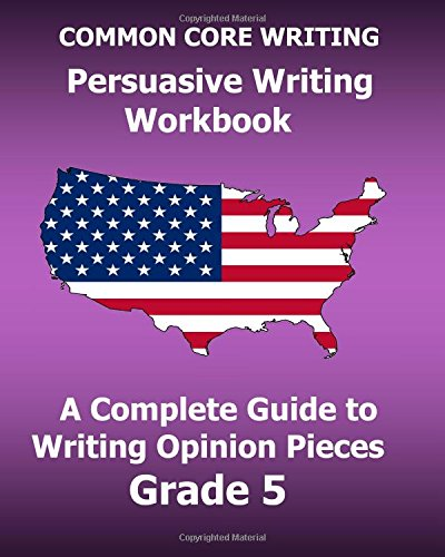 common-core-writing-persuasive-writing-workbook-a-complete-guide-to-writing-opinion-pieces-grade-5