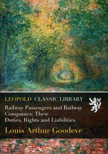 Railway Passengers and Railway Companies: Their Duties, Rights and Liabilities por Louis Arthur Goodeve