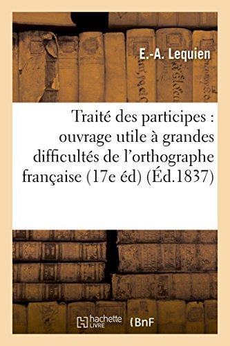 Traité des participes : ouvrage utile à toutes les personnes qui désirent vaincre l'une des: plus grandes difficultés de l'orthographe française 17e édition