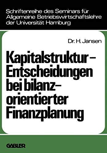 Kapitalstruktur-Entscheidungen bei bilanzorientierter Finanzplanung (Schriftenreihe des Seminars fur Allgemeine Betriebswirtschaftslehre der ... der Universität Hamburg, Band 12)