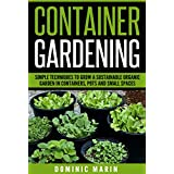 Container Gardening: Simple Techniques to Grow a Sustainable Organic Garden in Containers, Pots and Small Spaces (Vegetable Garden, Patio Gardening, Organic ... Gardening For Beginners) (English Edition)