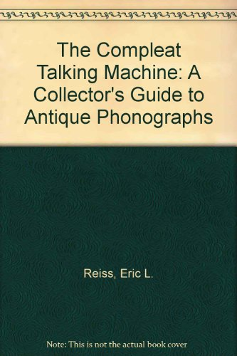 Descargar Libro The Compleat Talking Machine: A Collector's Guide to Antique Phonographs de Eric L. Reiss