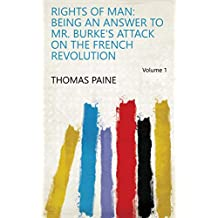 Rights of Man: Being an Answer to Mr. Burke's Attack on the French Revolution Volume 1
