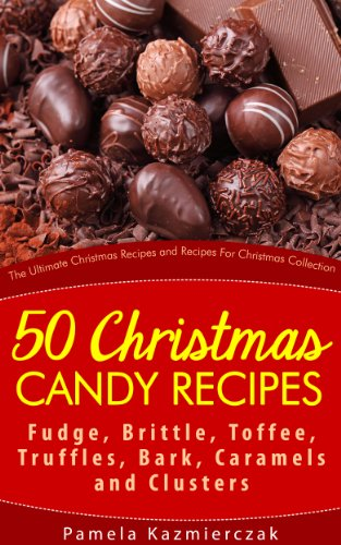 50 Christmas Candy Recipes - Fudge, Brittle, Toffee, Truffles, Bark, Caramels and Clusters (The Ultimate Christmas Recipes and Recipes For Christmas Collection Book 4) (English Edition)